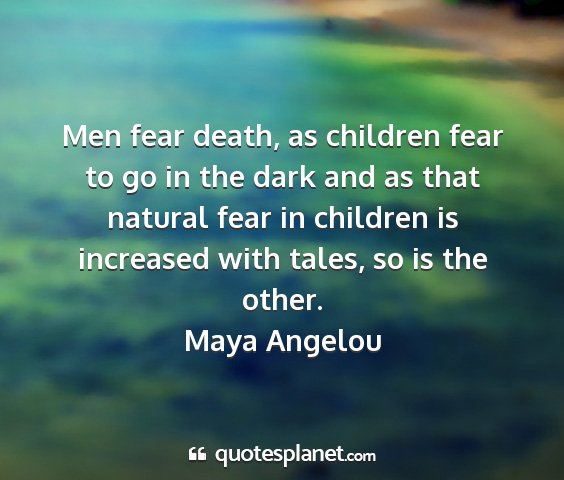 Maya angelou - men fear death, as children fear to go in the...