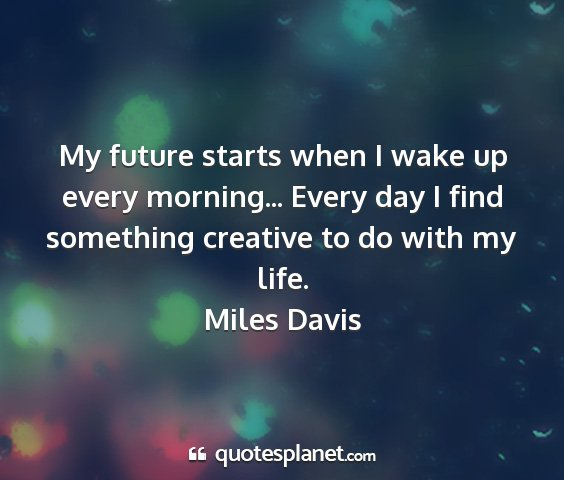 Miles davis - my future starts when i wake up every morning......