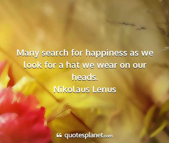 Nikolaus lenus - many search for happiness as we look for a hat we...