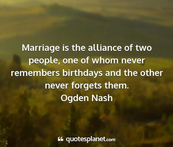 Ogden nash - marriage is the alliance of two people, one of...