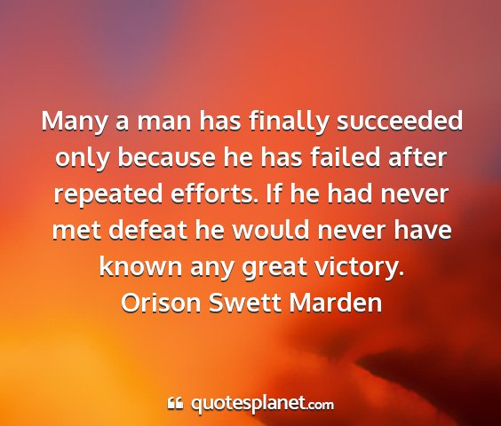 Orison swett marden - many a man has finally succeeded only because he...