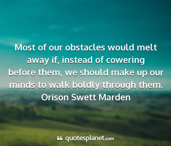 Orison swett marden - most of our obstacles would melt away if, instead...