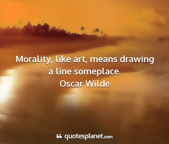 Oscar wilde - morality, like art, means drawing a line...