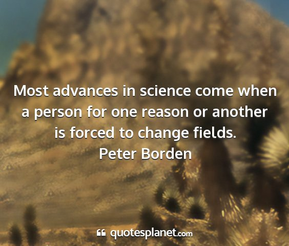 Peter borden - most advances in science come when a person for...