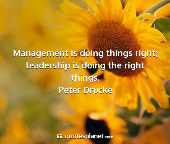 Peter drucke - management is doing things right; leadership is...