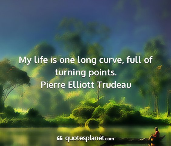 Pierre elliott trudeau - my life is one long curve, full of turning points....