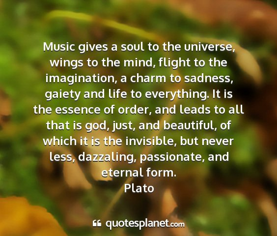 Plato - music gives a soul to the universe, wings to the...
