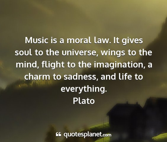 Music is a moral law  It gives soul to the
