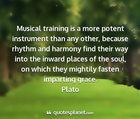 Plato - musical training is a more potent instrument than...