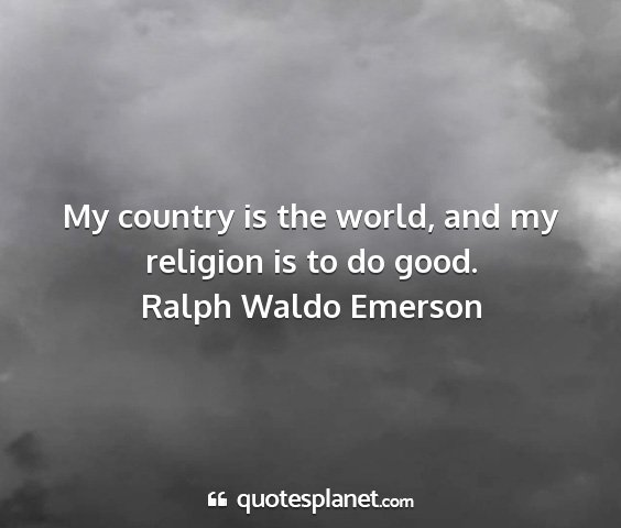 Ralph waldo emerson - my country is the world, and my religion is to do...