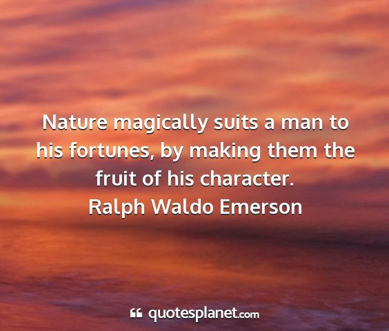 Ralph waldo emerson - nature magically suits a man to his fortunes, by...
