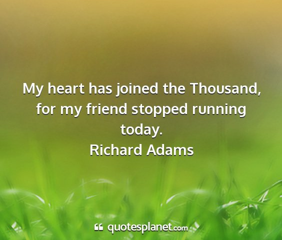 Richard adams - my heart has joined the thousand, for my friend...