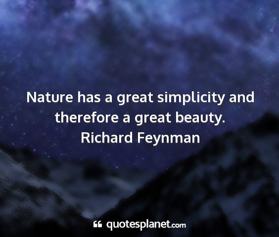 Richard feynman - nature has a great simplicity and therefore a...