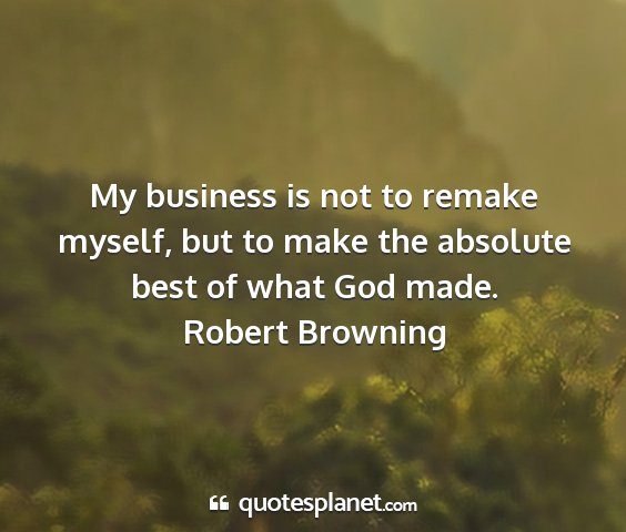 Robert browning - my business is not to remake myself, but to make...
