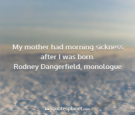 Rodney dangerfield, monologue - my mother had morning sickness after i was born....