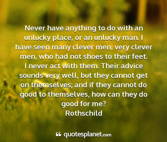 Rothschild - never have anything to do with an unlucky place,...