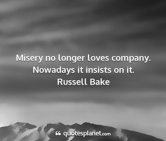 Russell bake - misery no longer loves company. nowadays it...