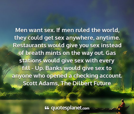 Scott adams, the dilbert future - men want sex. if men ruled the world, they could...