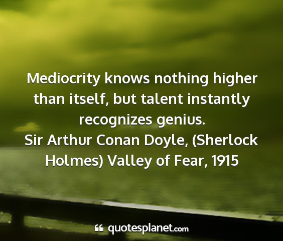 Sir arthur conan doyle, (sherlock holmes) valley of fear, 1915 - mediocrity knows nothing higher than itself, but...