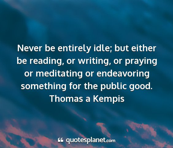 Thomas a kempis - never be entirely idle; but either be reading, or...