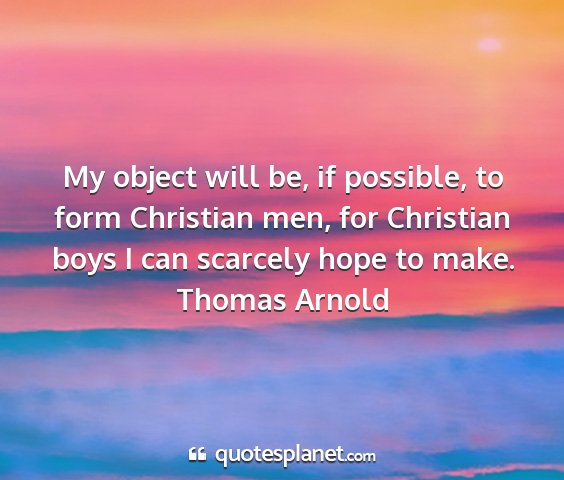 Thomas arnold - my object will be, if possible, to form christian...