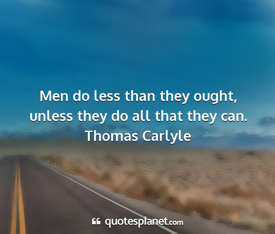 Thomas carlyle - men do less than they ought, unless they do all...