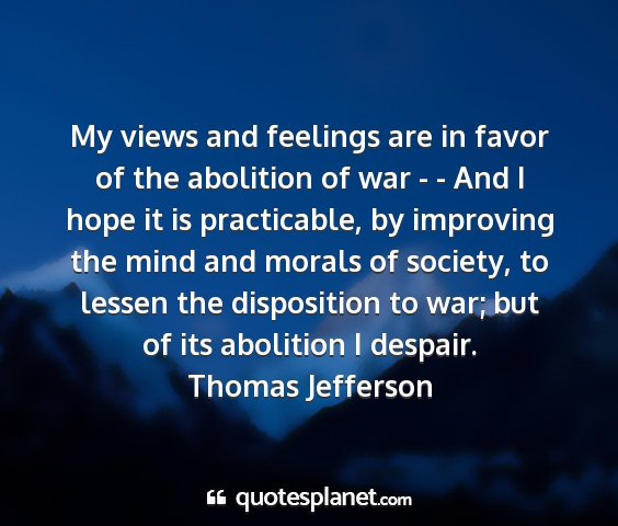 Thomas jefferson - my views and feelings are in favor of the...