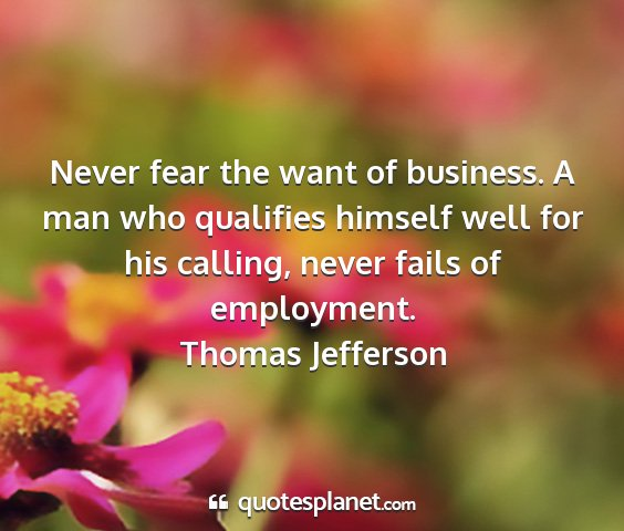 Thomas jefferson - never fear the want of business. a man who...