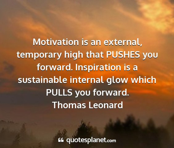 Thomas leonard - motivation is an external, temporary high that...