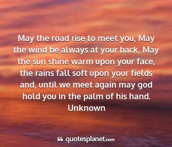 Unknown - may the road rise to meet you, may the wind be...