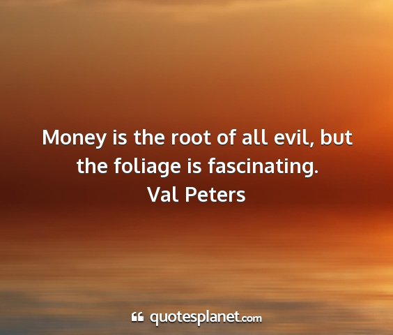 Val peters - money is the root of all evil, but the foliage is...