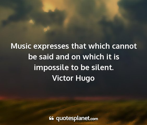 Victor hugo - music expresses that which cannot be said and on...