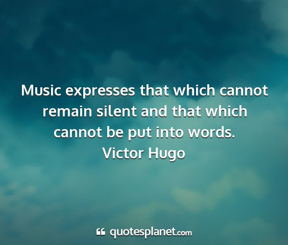 Victor hugo - music expresses that which cannot remain silent...