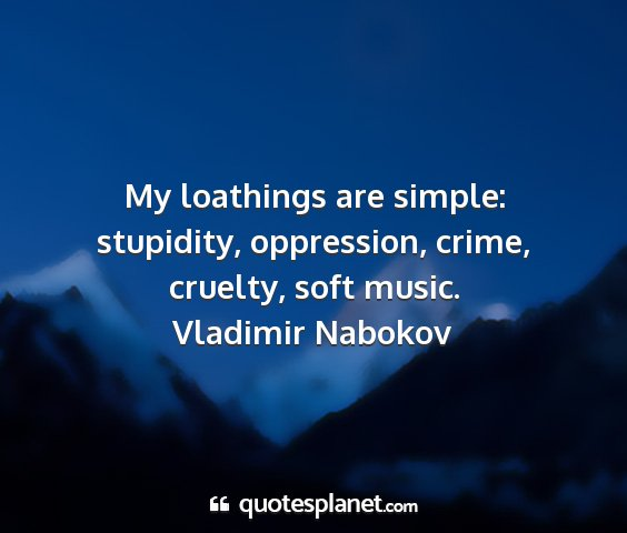 Vladimir nabokov - my loathings are simple: stupidity, oppression,...