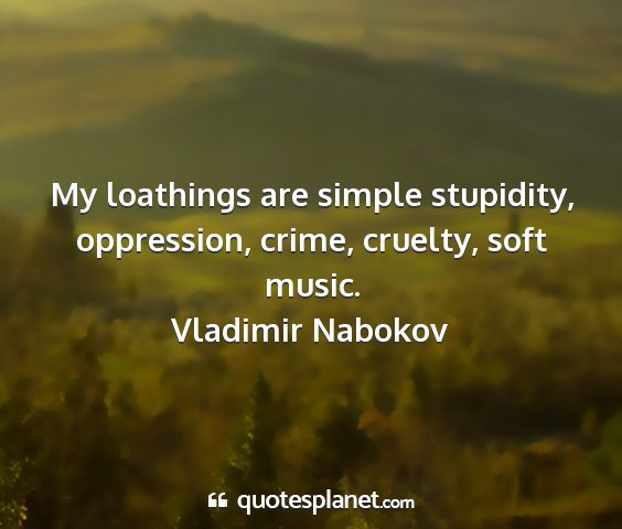 Vladimir nabokov - my loathings are simple stupidity, oppression,...