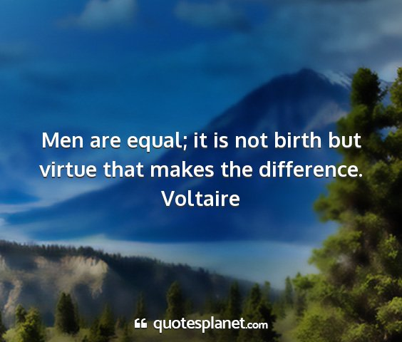 Voltaire - men are equal; it is not birth but virtue that...