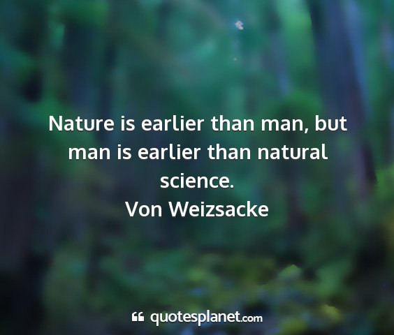 Von weizsacke - nature is earlier than man, but man is earlier...
