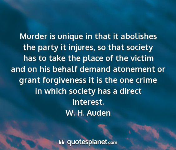 W. h. auden - murder is unique in that it abolishes the party...