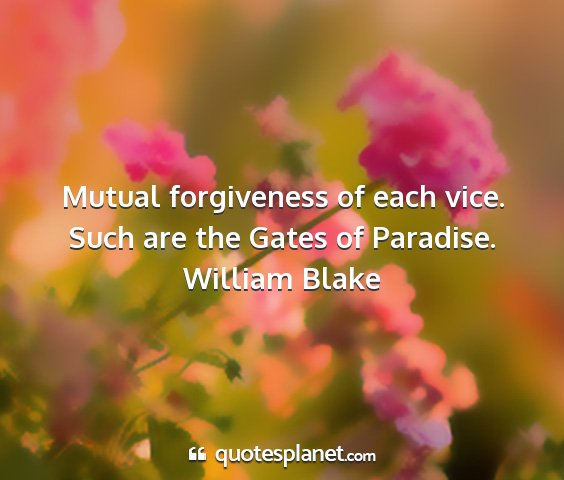 William blake - mutual forgiveness of each vice. such are the...