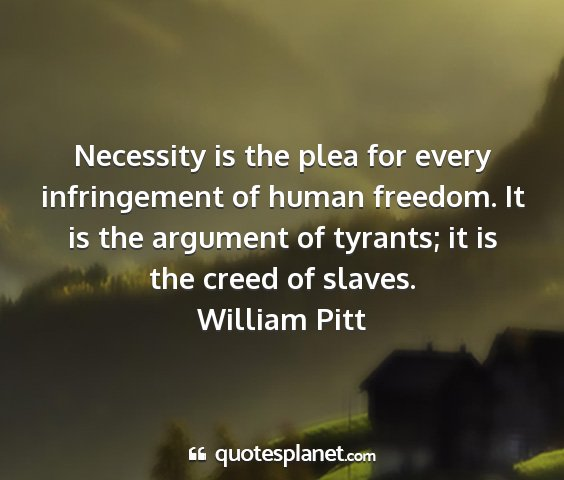William pitt - necessity is the plea for every infringement of...