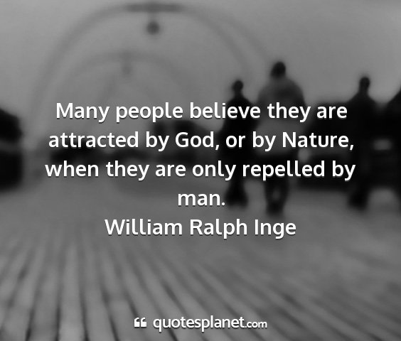 William ralph inge - many people believe they are attracted by god, or...