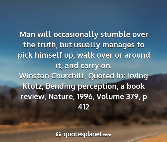 Winston churchill, quoted in: irving klotz, bending perception, a book review, nature, 1996, volume 379, p 412 - man will occasionally stumble over the truth, but...