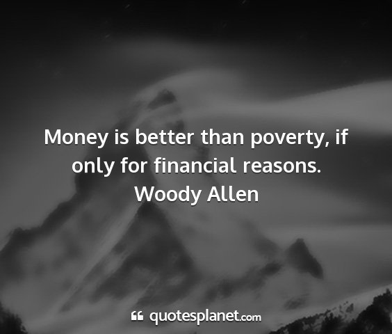 Woody allen - money is better than poverty, if only for...