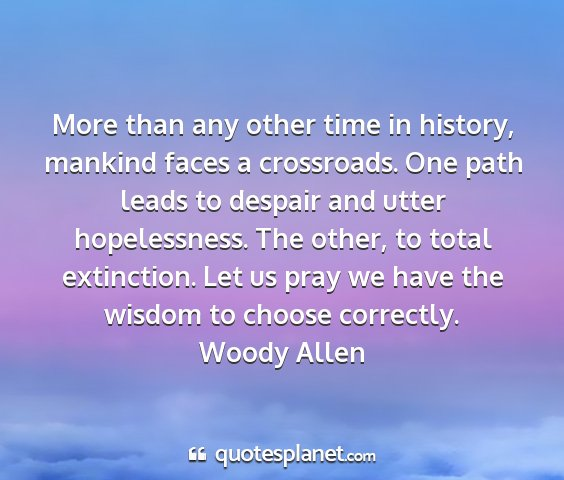 Woody allen - more than any other time in history, mankind...