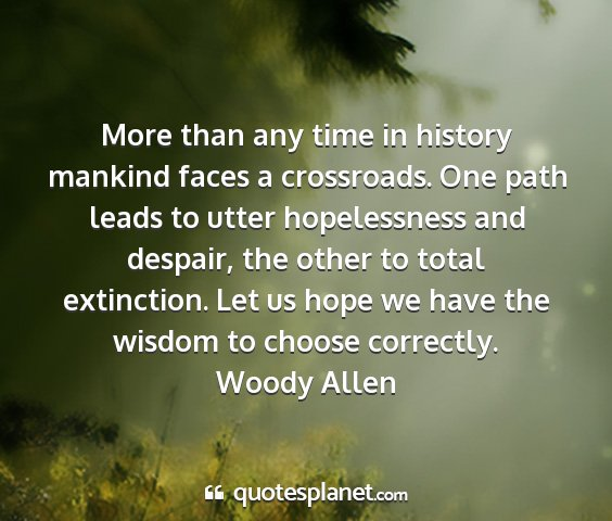 Woody allen - more than any time in history mankind faces a...