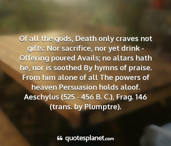 Aeschylus (525 - 456 b. c.), frag. 146 (trans. by plumptre). - of all the gods, death only craves not gifts: nor...