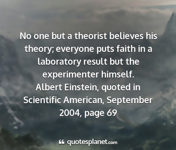 Albert einstein, quoted in scientific american, september 2004, page 69 - no one but a theorist believes his theory;...