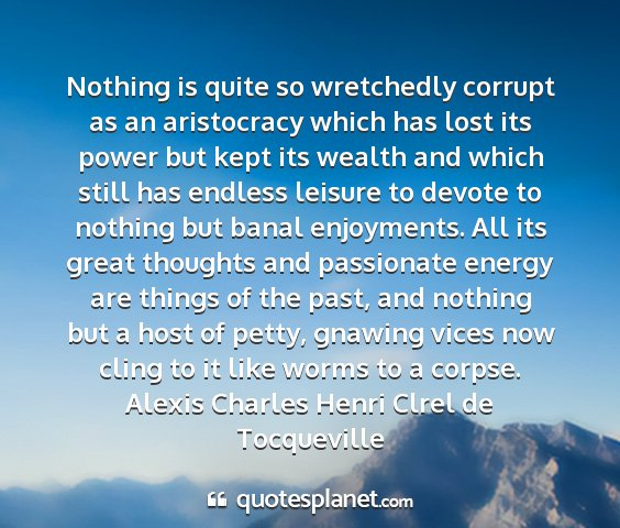 Alexis charles henri clrel de tocqueville - nothing is quite so wretchedly corrupt as an...