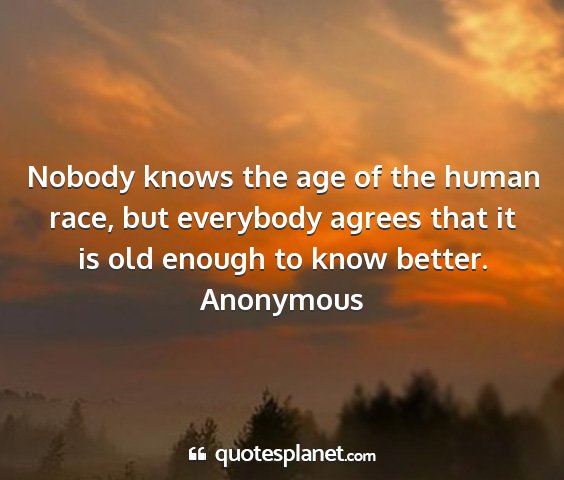Anonymous - nobody knows the age of the human race, but...