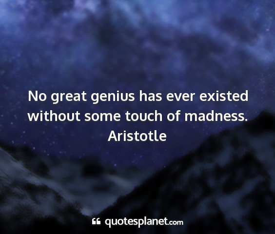 Aristotle - no great genius has ever existed without some...